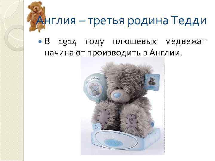 Англия – третья родина Тедди В 1914 году плюшевых медвежат начинают производить в Англии.