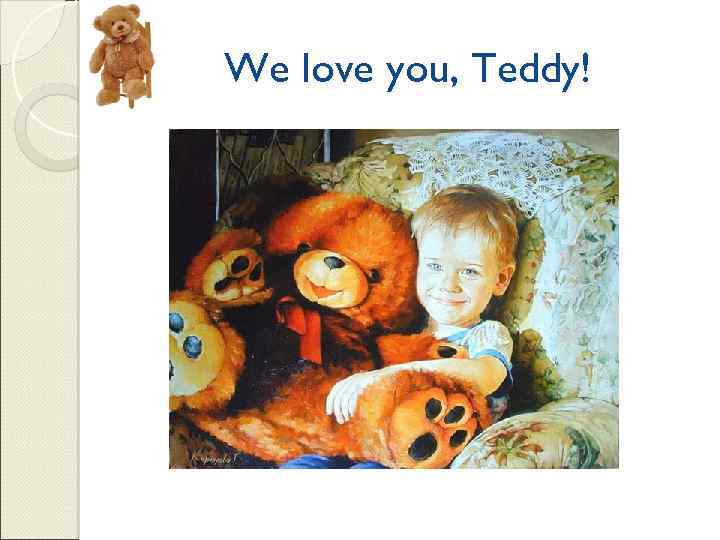 We love you, Teddy!