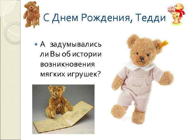 С Днем Рождения, Тедди! А задумывались ли Вы об истории возникновения мягких игрушек?