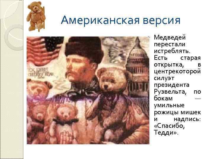 Американская версия Медведей перестали истреблять. Есть старая открытка, в центрекоторой силуэт президента Рузвельта, по
