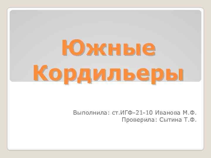 Южные Кордильеры Выполнила: ст. ИГФ-21 -10 Иванова М. Ф. Проверила: Сытина Т. Ф.