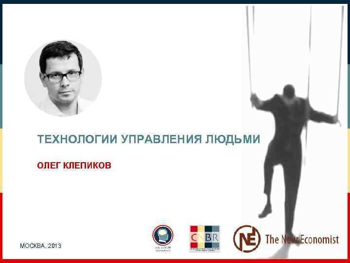 ТЕХНОЛОГИИ УПРАВЛЕНИЯ ЛЮДЬМИ ОЛЕГ КЛЕПИКОВ МОСКВА, 2013