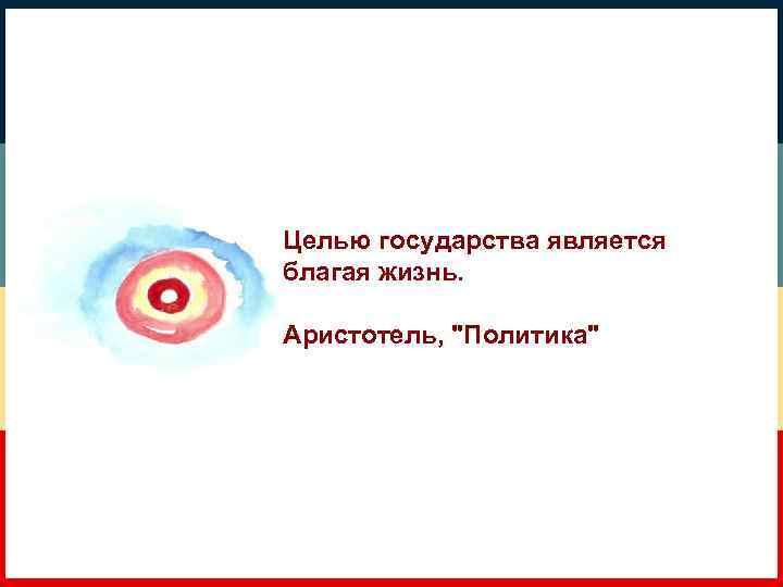 Целью государства является благая жизнь. Аристотель,