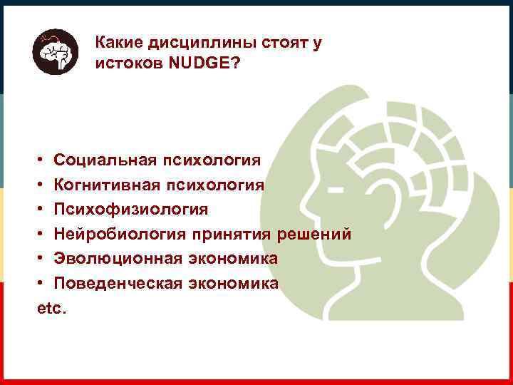 Какие дисциплины стоят у истоков NUDGE? • Социальная психология • Когнитивная психология • Психофизиология
