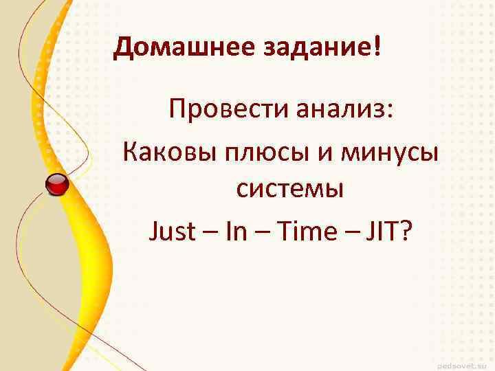 Домашнее задание! Провести анализ: Каковы плюсы и минусы системы Just – In – Time