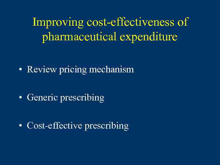 Improving cost-effectiveness of pharmaceutical expenditure • Review pricing mechanism • Generic prescribing • Cost-effective