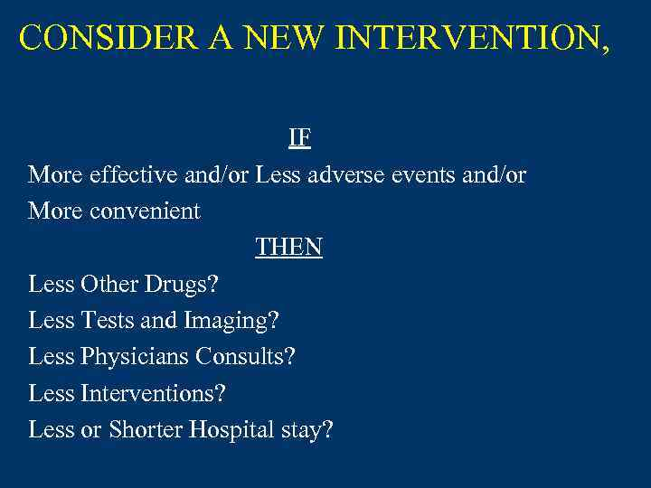 CONSIDER A NEW INTERVENTION, IF More effective and/or Less adverse events and/or More convenient