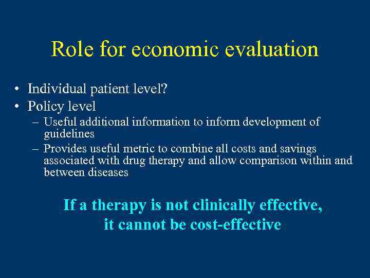 Role for economic evaluation • Individual patient level? • Policy level – Useful additional