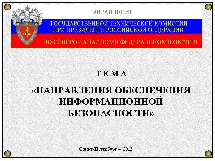 ТЕМА «НАПРАВЛЕНИЯ ОБЕСПЕЧЕНИЯ ИНФОРМАЦИОННОЙ БЕЗОПАСНОСТИ» Санкт-Петербург – 2013