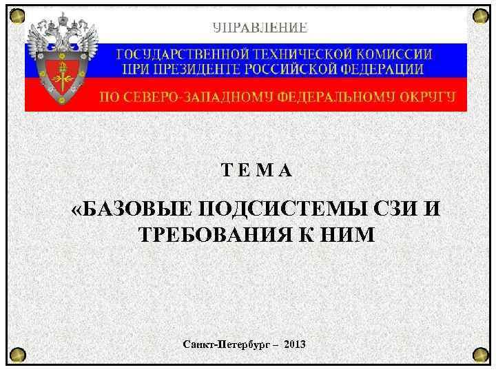 ТЕМА «БАЗОВЫЕ ПОДСИСТЕМЫ СЗИ И ТРЕБОВАНИЯ К НИМ Санкт-Петербург – 2013