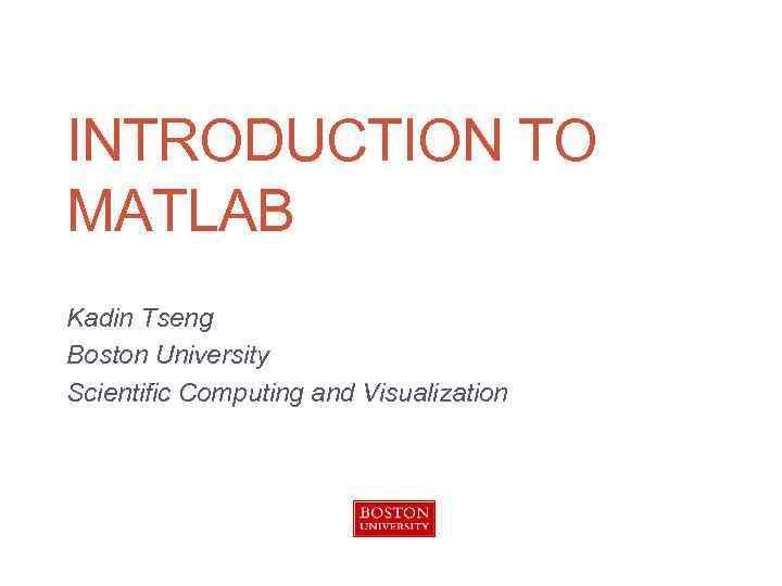INTRODUCTION TO MATLAB Kadin Tseng Boston University Scientific