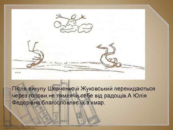 Після викупу Шевченко й Жуковський перекидаються через голови, не тямлячи себе від радощів. А