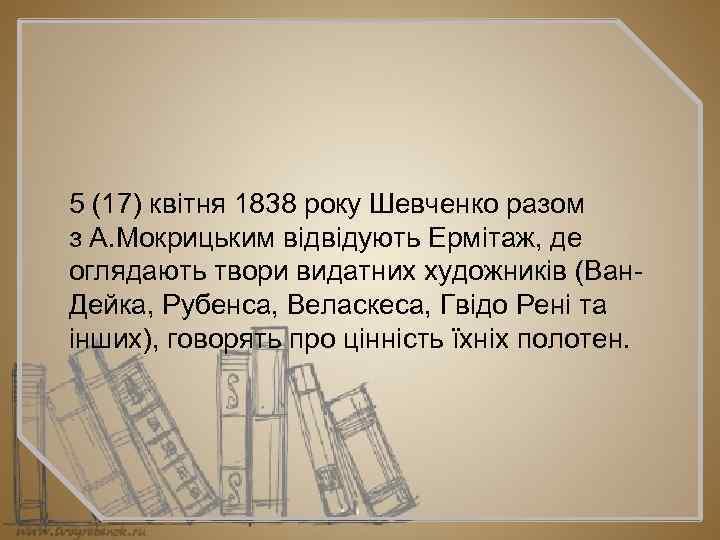 5 (17) квітня 1838 року Шевченко разом з А. Мокрицьким відвідують Ермітаж, де оглядають