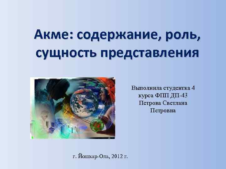 Акме: содержание, роль, сущность представления Выполнила студентка 4 курса ФПП ДП-43 Петрова Светлана Петровна