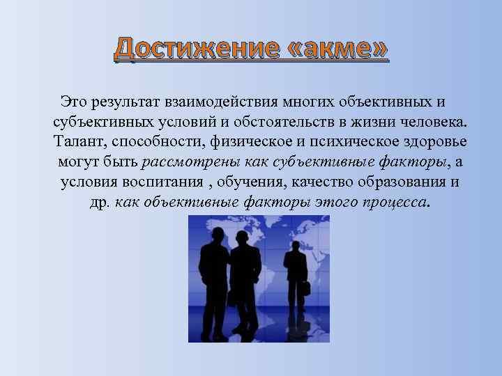 Достижение «акме» Это результат взаимодействия многих объективных и субъективных условий и обстоятельств в жизни