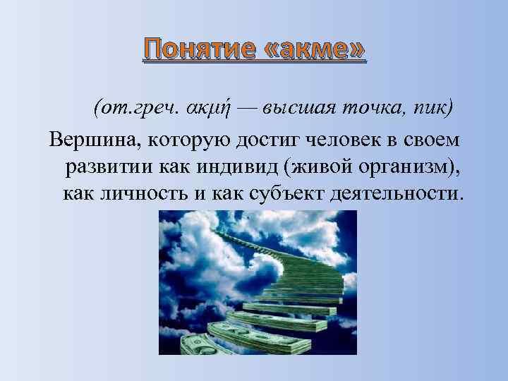Понятие «акме» (от. греч. ακμή — высшая точка, пик) Вершина, которую достиг человек в