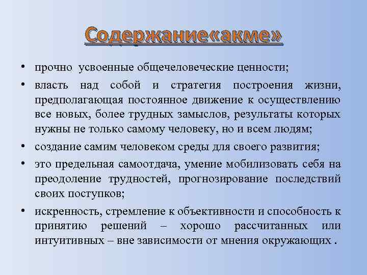 Содержание «акме» • прочно усвоенные общечеловеческие ценности; • власть над собой и стратегия построения