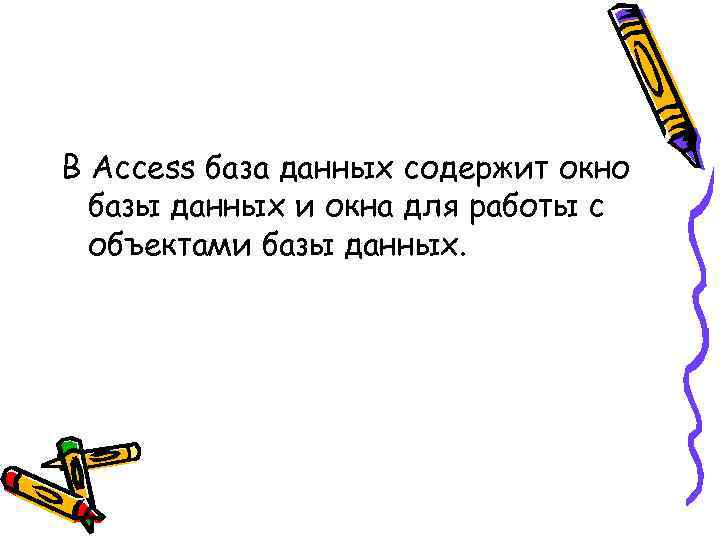 В Access база данных содержит окно базы данных и окна для работы с объектами