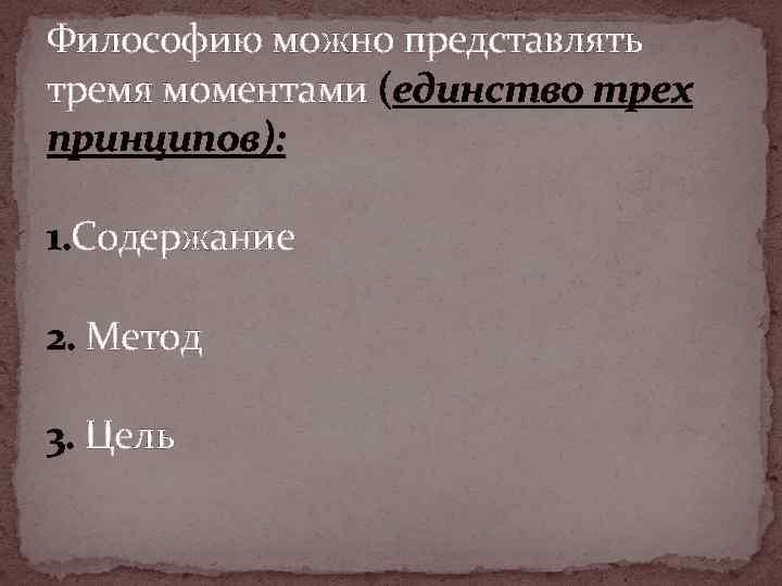 Философию можно представлять тремя моментами (единство трех принципов): 1. Содержание 2. Метод 3. Цель