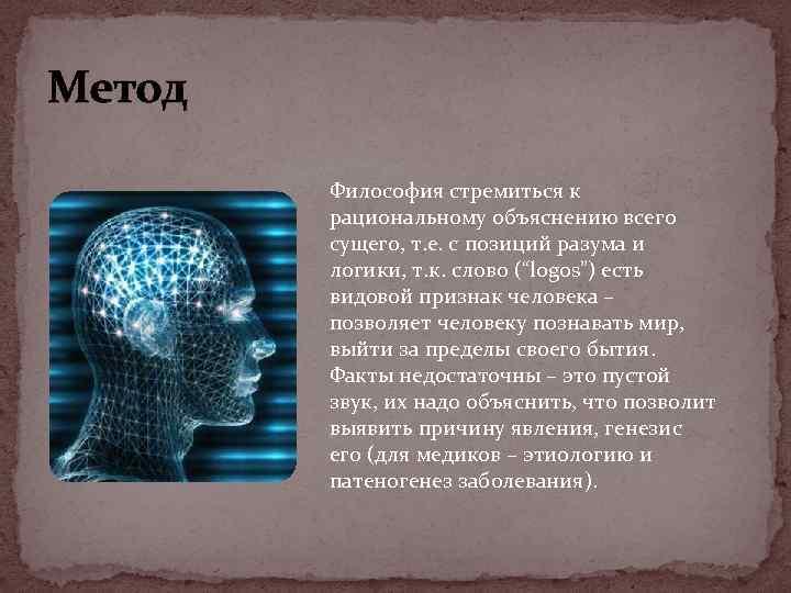 Метод Философия стремиться к рациональному объяснению всего сущего, т. е. с позиций разума и