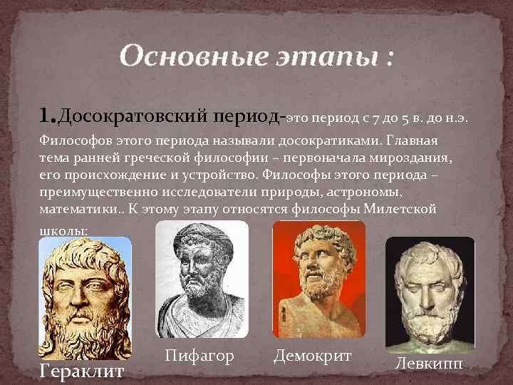 Основные этапы : 1. Досократовский период-это период с 7 до 5 в. до н.