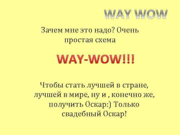 Зачем мне это надо? Очень простая схема WAY-WOW!!! Чтобы стать лучшей в стране, лучшей