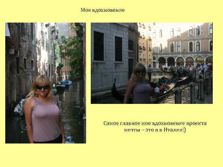 Мое вдохновение Самое главное мое вдохновение проекта мечты – это я в Италии!)