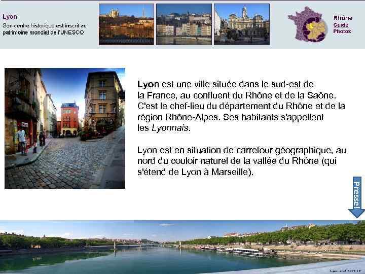 Lyon est une ville située dans le sud-est de la France, au confluent du