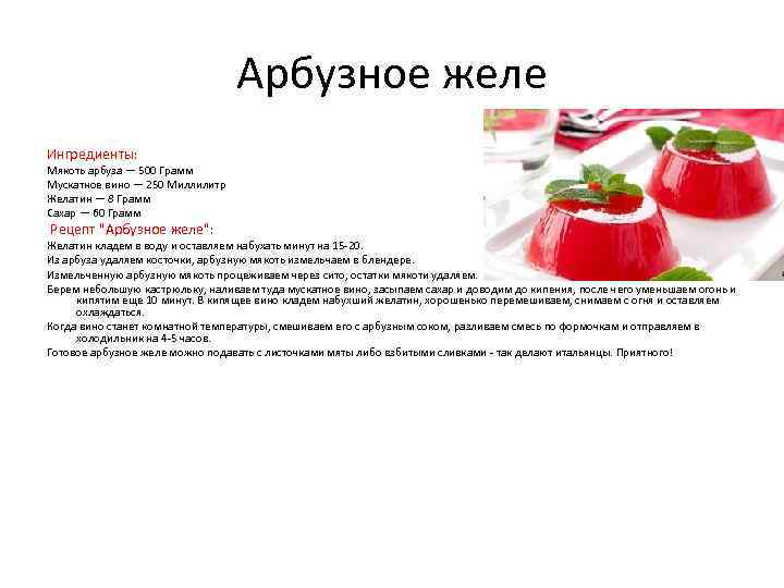 Арбузное желе Ингредиенты: Мякоть арбуза — 500 Грамм Мускатное вино — 250 Миллилитр Желатин