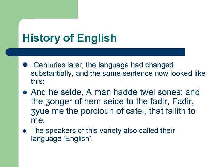 History of English l Centuries later, the language had changed substantially, and the same