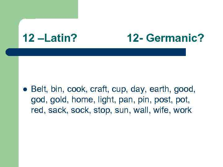 12 –Latin? l 12 - Germanic? Belt, bin, cook, craft, cup, day, earth, good,