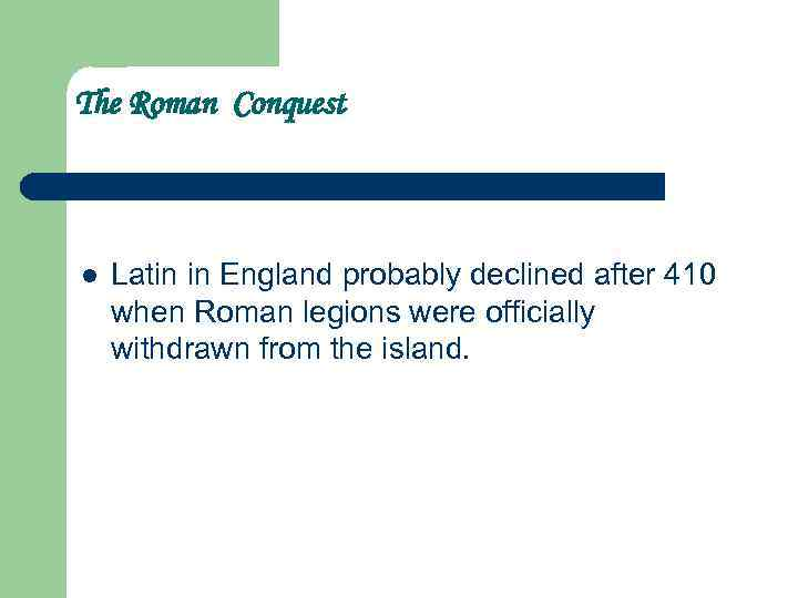The Roman Conquest l Latin in England probably declined after 410 when Roman legions