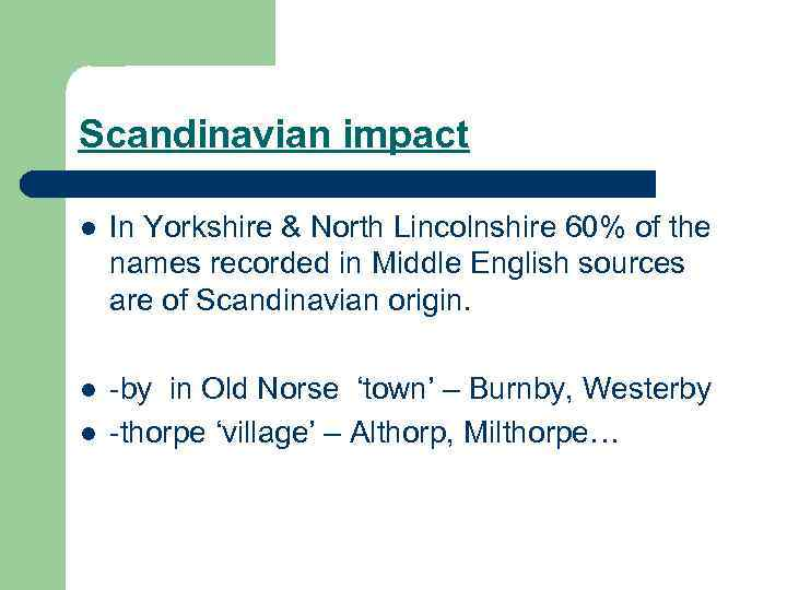 Scandinavian impact l In Yorkshire & North Lincolnshire 60% of the names recorded in