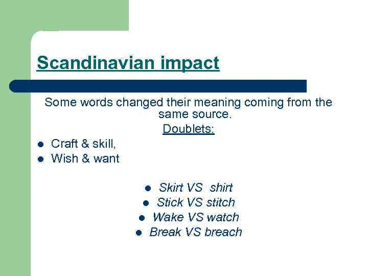 Scandinavian impact Some words changed their meaning coming from the same source. Doublets: l