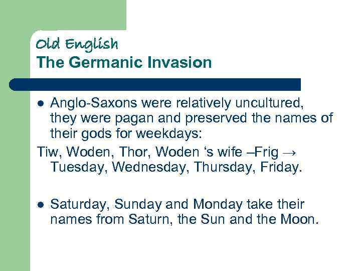 Old English The Germanic Invasion Anglo-Saxons were relatively uncultured, they were pagan and preserved