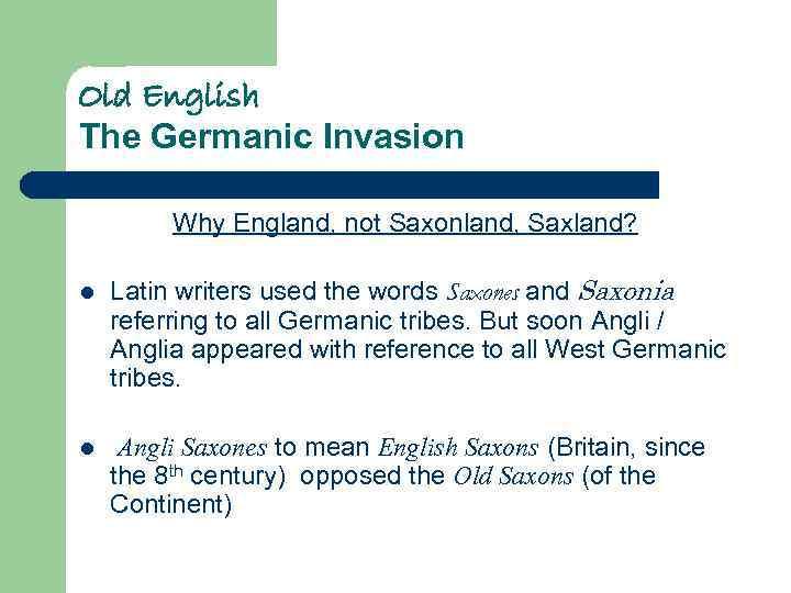 Old English The Germanic Invasion Why England, not Saxonland, Saxland? l Latin writers used