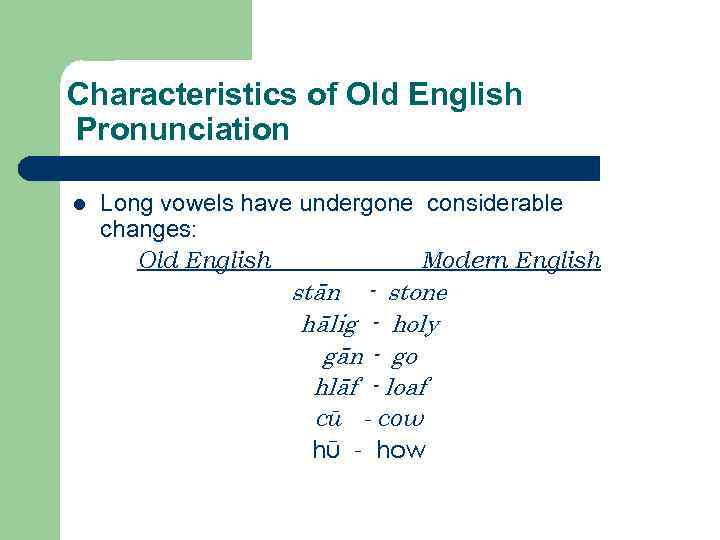Characteristics of Old English Pronunciation l Long vowels have undergone considerable changes: Old English