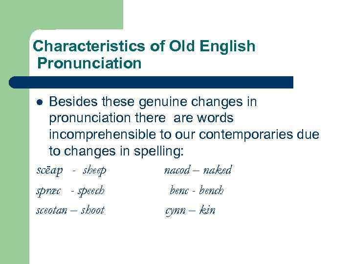 Characteristics of Old English Pronunciation Besides these genuine changes in pronunciation there are words