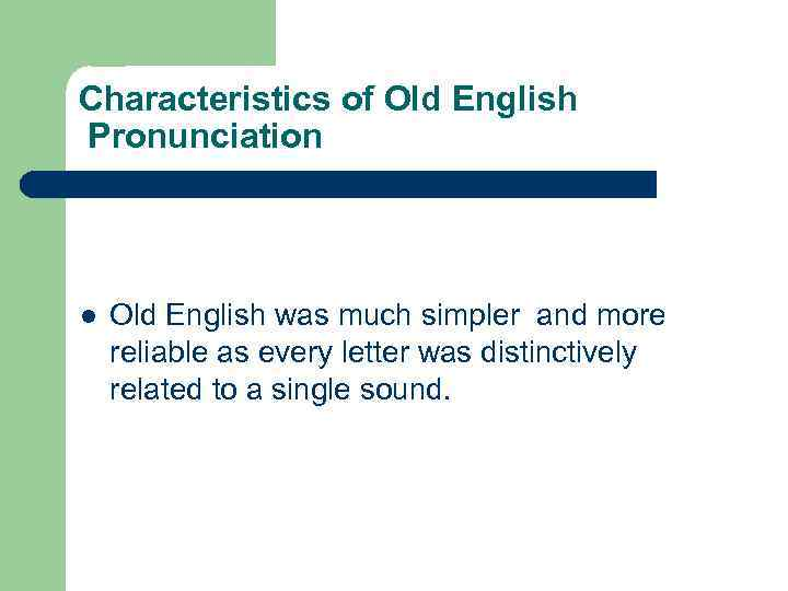 Characteristics of Old English Pronunciation l Old English was much simpler and more reliable