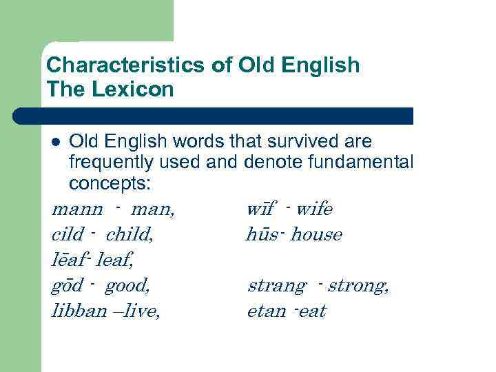 Characteristics of Old English The Lexicon l Old English words that survived are frequently