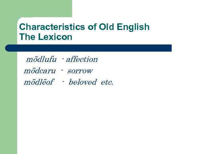 Characteristics of Old English The Lexicon mōdlufu - affection mōdcaru - sorrow mōdlēof -