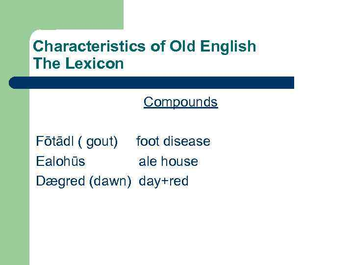 Characteristics of Old English The Lexicon Compounds Fōtādl ( gout) foot disease Ealohūs ale