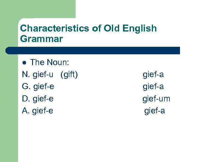 Characteristics of Old English Grammar The Noun: N. gief-u (gift) gief-a G. gief-e gief-a