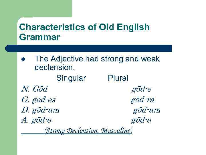 Characteristics of Old English Grammar The Adjective had strong and weak declension. Singular Plural