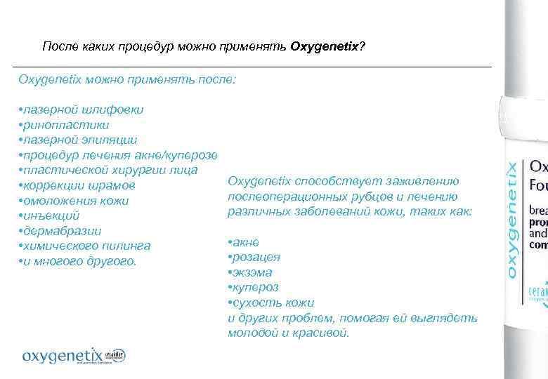 После каких процедур можно применять Oxygenetix? Oxygenetix можно применять после: • лазерной шлифовки •