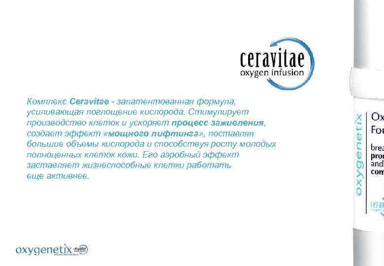 Комплекс Ceravitae - запатентованная формула, усиливающая поглощение кислорода. Стимулирует производство клеток и ускоряет процесс