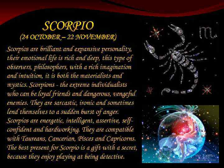 Scorpios are brilliant and expansive personality, their emotional life is rich and deep, this