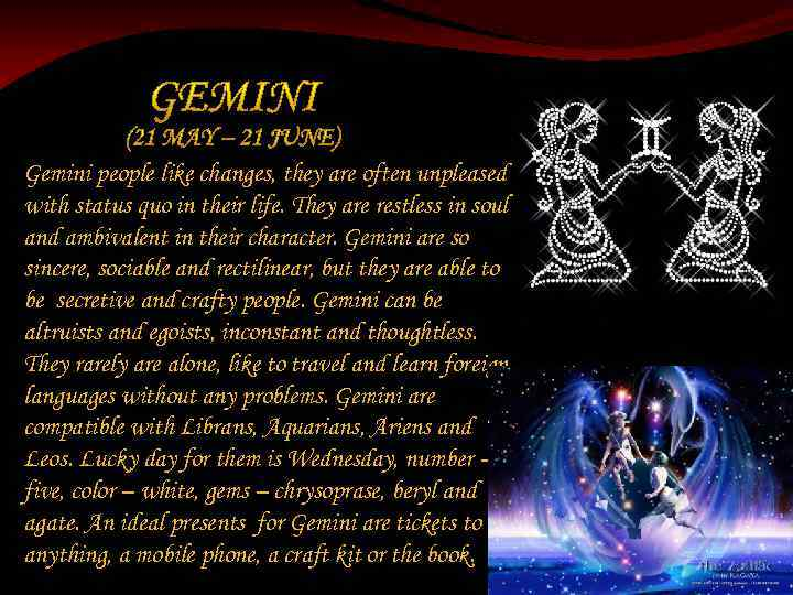 Gemini people like changes, they are often unpleased with status quo in their life.