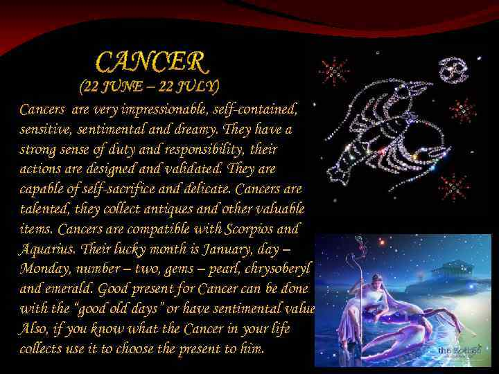 Cancers are very impressionable, self-contained, sensitive, sentimental and dreamy. They have a strong sense