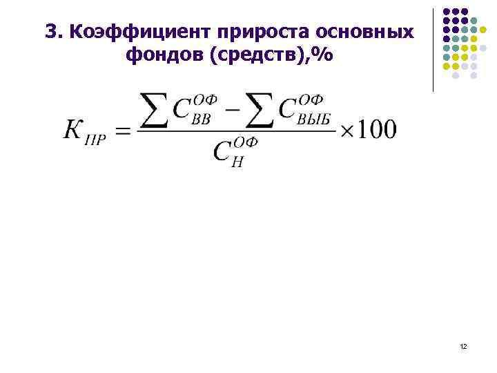3. Коэффициент прироста основных фондов (средств), % 12